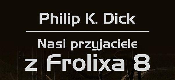 Nasi przyjaciele z Frolixa 8: nowe wydanie mniej znanej powieści Philipa K. Dicka