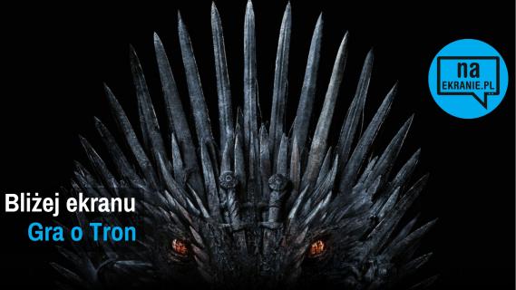 Gra o Tron – o 8. sezonie serialu HBO z Marcinem Zwierzchowskim w Bliżej EKRANU!